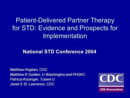 Patient-Delivered Partner Therapy for STD: Evidence and Prospects for Implementation National STD Conference 2004 Matthew Hogben, CDC Matthew R Golden,