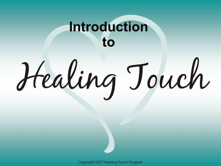 Copyright 2007 Healing Touch Program Introduction to.