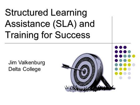 Structured Learning Assistance (SLA) and Training for Success Jim Valkenburg Delta College.