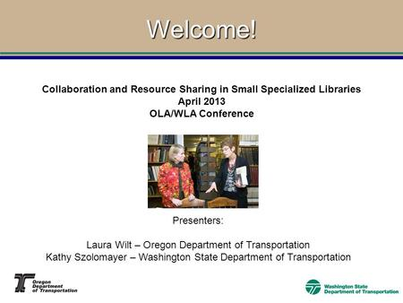 Welcome! Collaboration and Resource Sharing in Small Specialized Libraries April 2013 OLA/WLA Conference Presenters: Laura Wilt – Oregon Department of.
