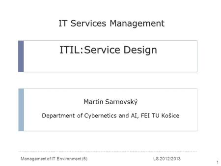 Management of IT Environment (5) LS 2012/2013 1 Martin Sarnovský Department of Cybernetics and AI, FEI TU Košice ITIL:Service Design IT Services Management.