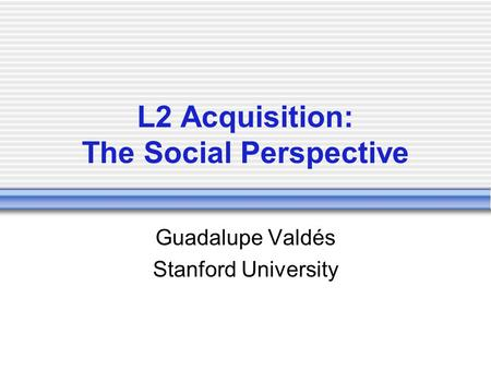 L2 Acquisition: The Social Perspective Guadalupe Valdés Stanford University.