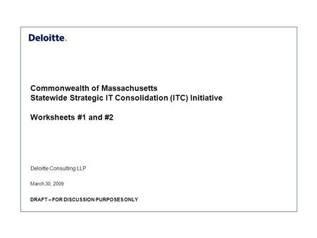 Deloitte Consulting LLP Commonwealth of Massachusetts Statewide Strategic IT Consolidation (ITC) Initiative Worksheets #1 and #2 March 30, 2009 DRAFT –