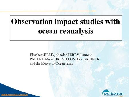 Www.mercator-ocean.fr Observation impact studies with ocean reanalysis Elisabeth REMY, Nicolas FERRY, Laurent PARENT, Marie DREVILLON, Eric GREINER and.