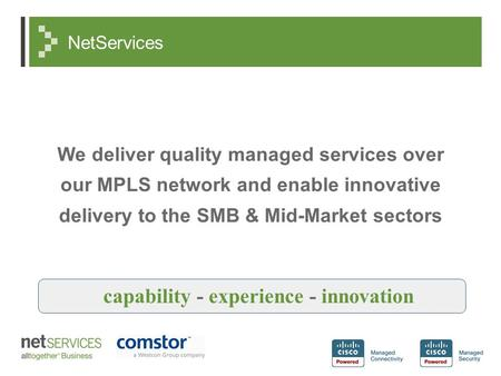 NetServices We deliver quality managed services over our MPLS network and enable innovative delivery to the SMB & Mid-Market sectors capability - experience.