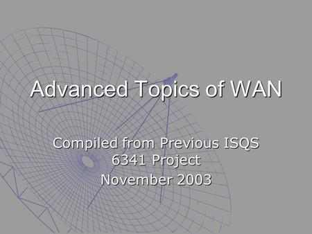 Advanced Topics of WAN Compiled from Previous ISQS 6341 Project November 2003.