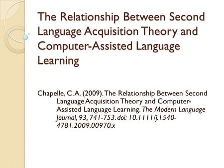The Relationship Between Second Language Acquisition Theory and Computer-Assisted Language Learning Chapelle, C. A. (2009). The Relationship Between Second.