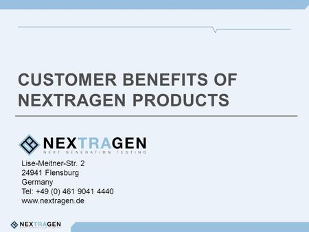 Lise-Meitner-Str. 2 24941 Flensburg Germany Tel: +49 (0) 461 9041 4440 www.nextragen.de CUSTOMER BENEFITS OF NEXTRAGEN PRODUCTS.