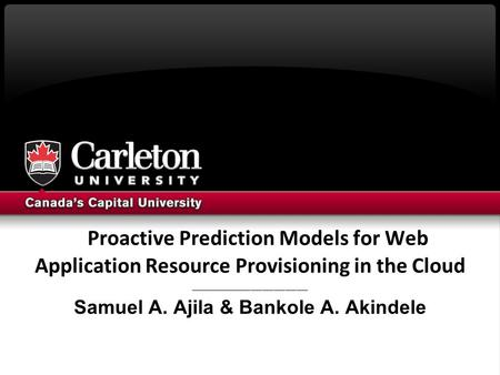 Proactive Prediction Models for Web Application Resource Provisioning in the Cloud _______________________________ Samuel A. Ajila & Bankole A. Akindele.
