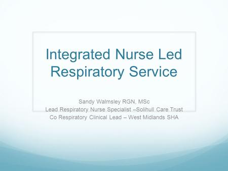 Integrated Nurse Led Respiratory Service Sandy Walmsley RGN, MSc Lead Respiratory Nurse Specialist –Solihull Care Trust Co Respiratory Clinical Lead –