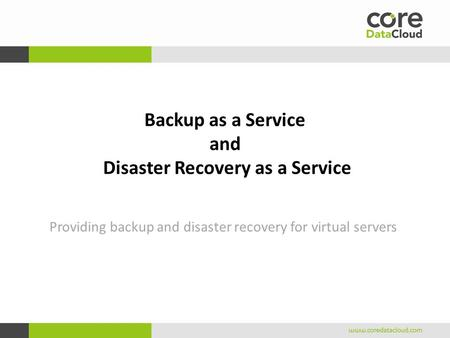 Backup as a Service and Disaster Recovery as a Service Providing backup and disaster recovery for virtual servers.