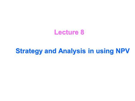 Lecture 8 Strategy and Analysis in using NPV The NPV analysis then gives a precise formula for deciding whether or not to proceed with the investment.