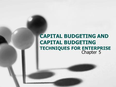 CAPITAL BUDGETING AND CAPITAL BUDGETING TECHNIQUES FOR ENTERPRISE Chapter 5.