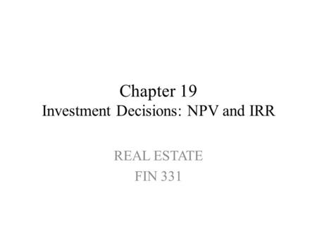 Chapter 19 Investment Decisions: NPV and IRR REAL ESTATE FIN 331.