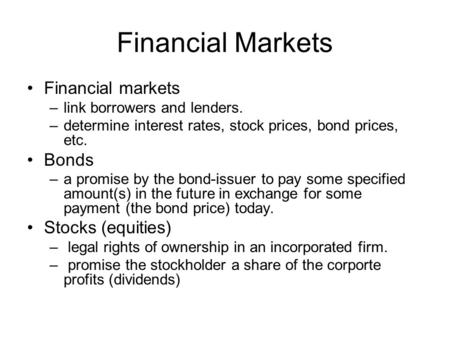 Financial Markets Financial markets –link borrowers and lenders. –determine interest rates, stock prices, bond prices, etc. Bonds –a promise by the bond-issuer.