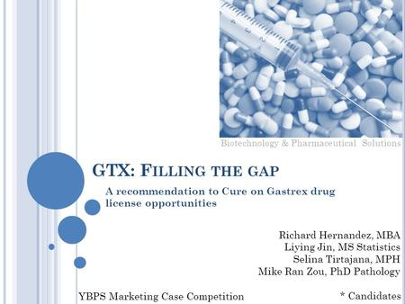 GTX: F ILLING THE GAP A recommendation to Cure on Gastrex drug license opportunities YBPS Marketing Case Competition Richard Hernandez, MBA Liying Jin,