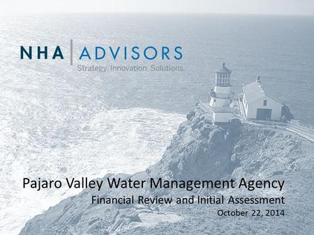 NHA | ADVISORS Strategy. Innovation. Solutions. Pajaro Valley Water Management Agency Financial Review and Initial Assessment October 22, 2014.