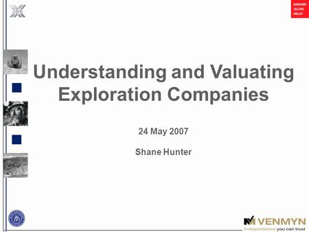 Understanding and Valuating Exploration Companies 24 May 2007 Shane Hunter.