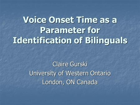 Voice Onset Time as a Parameter for Identification of Bilinguals Claire Gurski University of Western Ontario London, ON Canada.