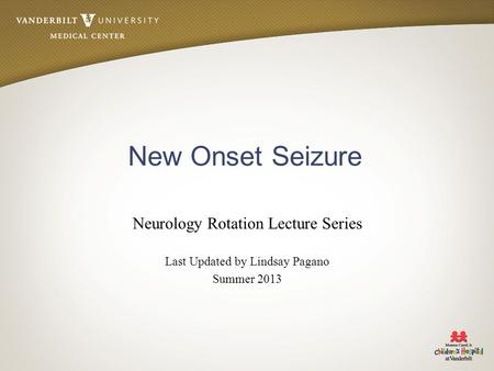 New Onset Seizure Neurology Rotation Lecture Series Last Updated by Lindsay Pagano Summer 2013.