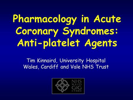 Pharmacology in Acute Coronary Syndromes: Anti-platelet Agents Tim Kinnaird, University Hospital Wales, Cardiff and Vale NHS Trust.