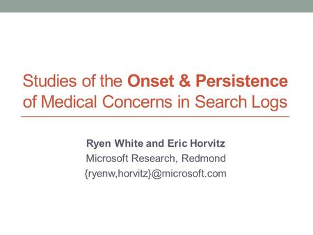 Studies of the Onset & Persistence of Medical Concerns in Search Logs Ryen White and Eric Horvitz Microsoft Research, Redmond