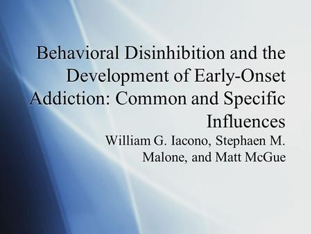 Behavioral Disinhibition and the Development of Early-Onset Addiction: Common and Specific Influences William G. Iacono, Stephaen M. Malone, and Matt McGue.