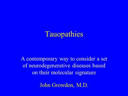 Tauopathies A contemporary way to consider a set of neurodegenerative diseases based on their molecular signature John Growdon, M.D.