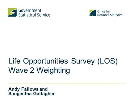 Life Opportunities Survey (LOS) Wave 2 Weighting Andy Fallows and Sangeetha Gallagher.