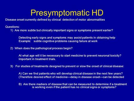 Presymptomatic HD Disease onset currently defined by clinical detection of motor abnormalities Questions: 1) Are more subtle but clinically important signs.