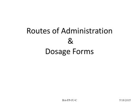 Routes of Administration & Dosage Forms 5/18/2015BA-FP-JU-C.