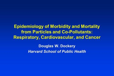 : Epidemiology of Morbidity and Mortality from Particles and Co-Pollutants: Respiratory, Cardiovascular, and Cancer Douglas W. Dockery Harvard School of.