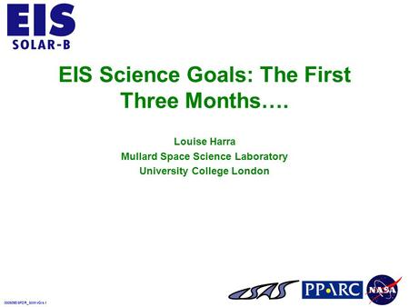 000509EISPDR_SciInvGIs.1 EIS Science Goals: The First Three Months…. Louise Harra Mullard Space Science Laboratory University College London.