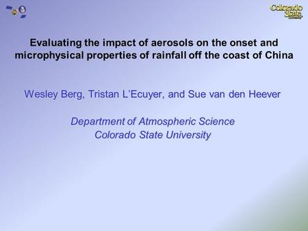 Wesley Berg, Tristan L'Ecuyer, and Sue van den Heever Department of Atmospheric Science Colorado State University Evaluating the impact of aerosols on.