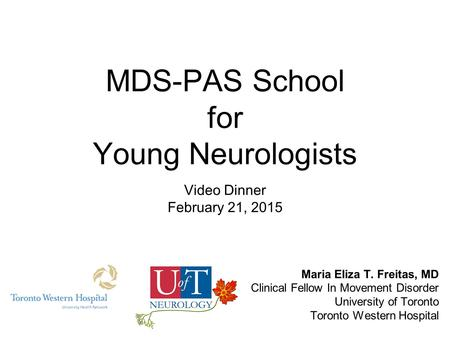 MDS-PAS School for Young Neurologists Video Dinner February 21, 2015 Maria Eliza T. Freitas, MD Clinical Fellow In Movement Disorder University of Toronto.