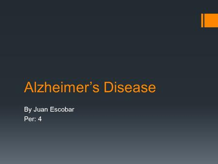 Alzheimer's Disease By Juan Escobar Per: 4. Alzheimer's Disease  A common form of dementia of unknown cause, usually beginning in late middle age, characterized.