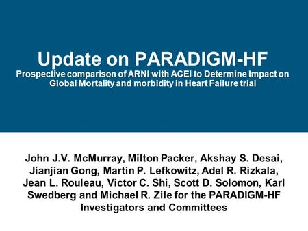Update on PARADIGM-HF Prospective comparison of ARNI with ACEI to Determine Impact on Global Mortality and morbidity in Heart Failure trial John J.V.