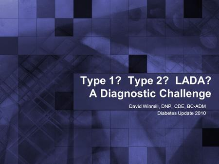 Type 1? Type 2? LADA? A Diagnostic Challenge David Winmill, DNP, CDE, BC-ADM Diabetes Update 2010.