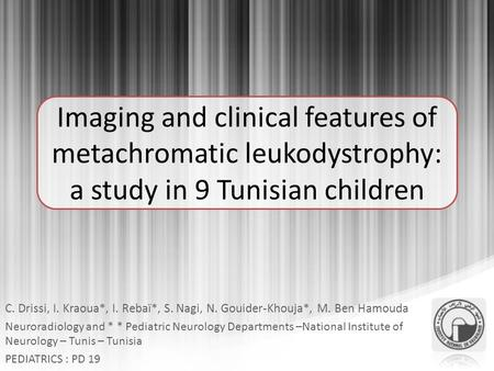 Imaging and clinical features of metachromatic leukodystrophy: a study in 9 Tunisian children C. Drissi, I. Kraoua*, I. Rebaï*, S. Nagi, N. Gouider-Khouja*,
