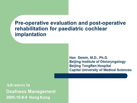 Pre-operative evaluation and post-operative rehabilitation for paediatric cochlear implantation Han Demin, M.D., Ph.D. Beijing Institute of Otolaryngology.