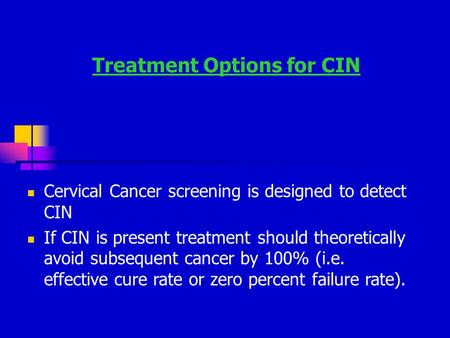 Treatment Options for CIN Cervical Cancer screening is designed to detect CIN If CIN is present treatment should theoretically avoid subsequent cancer.