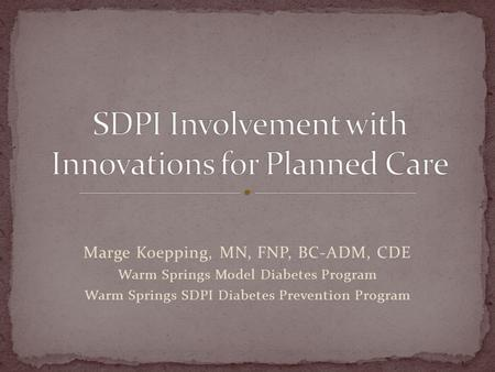 Marge Koepping, MN, FNP, BC-ADM, CDE Warm Springs Model Diabetes Program Warm Springs SDPI Diabetes Prevention Program.