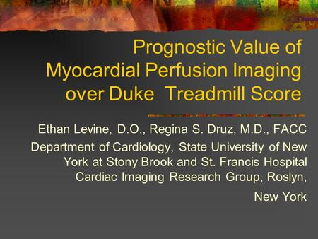 Prognostic Value of Myocardial Perfusion Imaging over Duke Treadmill Score Ethan Levine, D.O., Regina S. Druz, M.D., FACC Department of Cardiology, State.