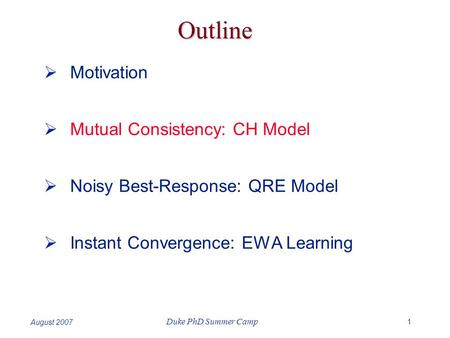 1 Duke PhD Summer Camp August 2007 Outline  Motivation  Mutual Consistency: CH Model  Noisy Best-Response: QRE Model  Instant Convergence: EWA Learning.