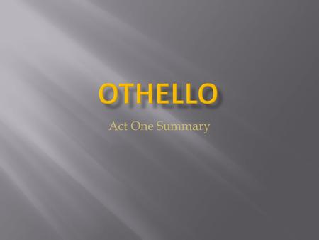 Act One Summary.  Roderigo, who is in love with Desdemona, is angry because he believes Iago knew of Othello and Desdemona's plans to marry  Iago assures.