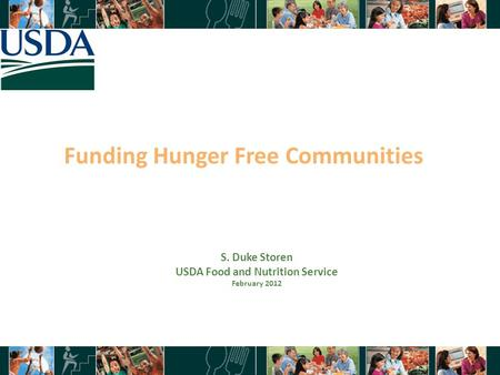 Funding Hunger Free Communities 1 S. Duke Storen USDA Food and Nutrition Service February 2012.