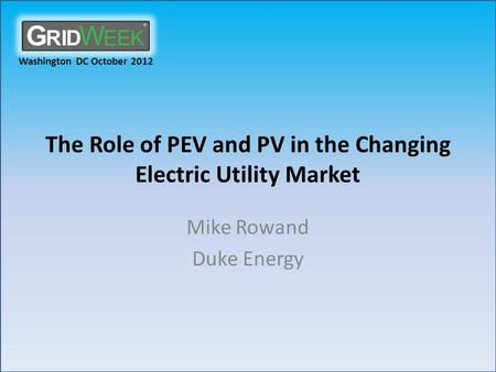 Washington DC October 2012 The Role of PEV and PV in the Changing Electric Utility Market Mike Rowand Duke Energy.