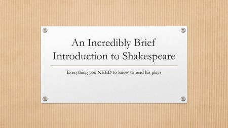 An Incredibly Brief Introduction to Shakespeare Everything you NEED to know to read his plays.