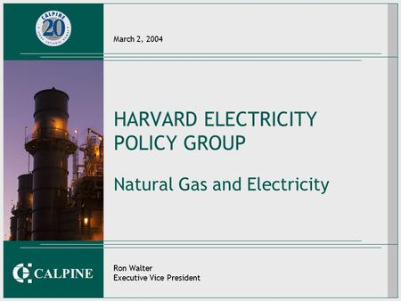CALPINE March 2, 2004 HARVARD ELECTRICITY POLICY GROUP Natural Gas and Electricity Ron Walter Executive Vice President.