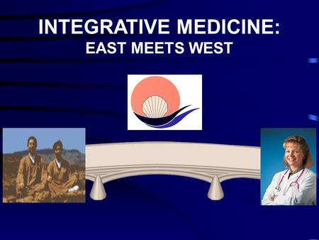 INTEGRATIVE MEDICINE: EAST MEETS WEST. INTEGRATIVE PRIMARY CARE BRIDGES TRADITIONAL & NON-TRADITIONAL SERVICES.